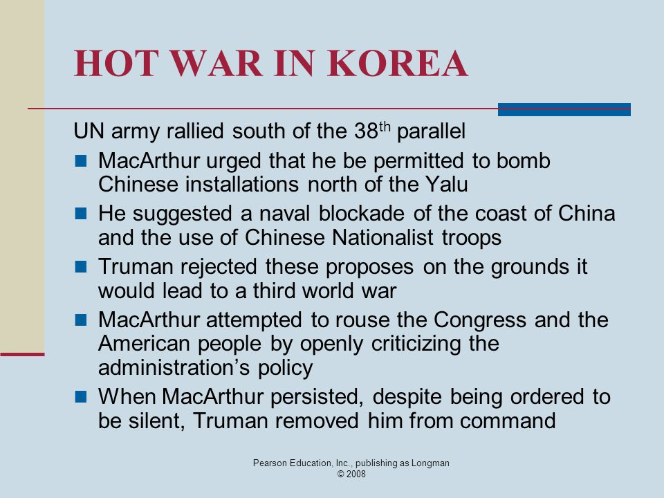 Pearson Education, Inc., publishing as Longman © 2008 HOT WAR IN KOREA UN army rallied south of the 38 th parallel MacArthur urged that he be permitte