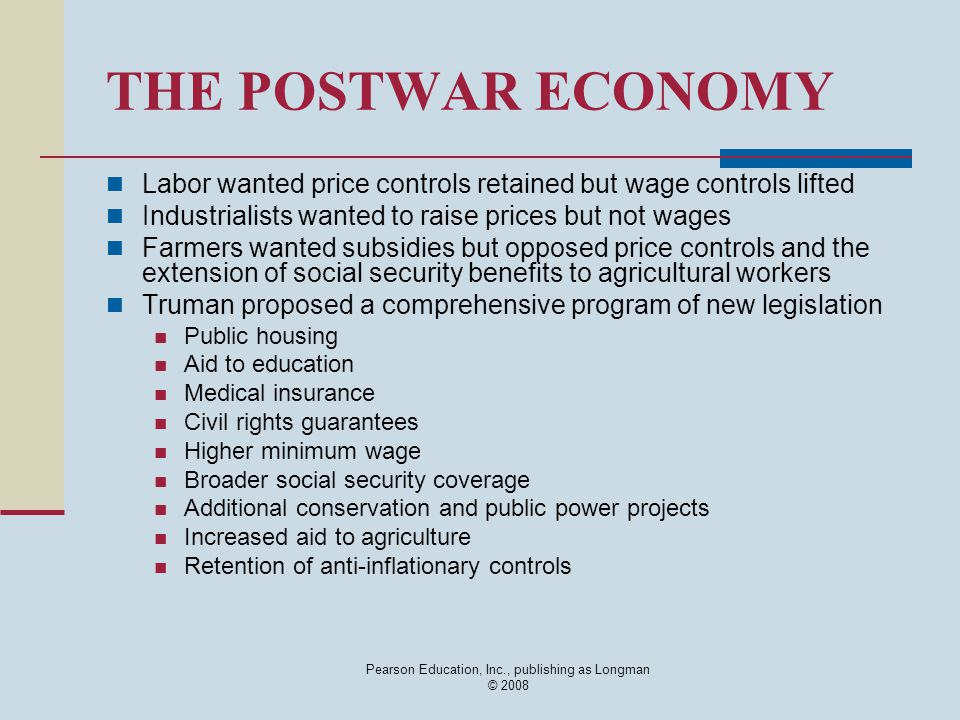 Pearson Education, Inc., publishing as Longman © 2008 THE POSTWAR ECONOMY Labor wanted price controls retained but wage controls lifted Industrialists