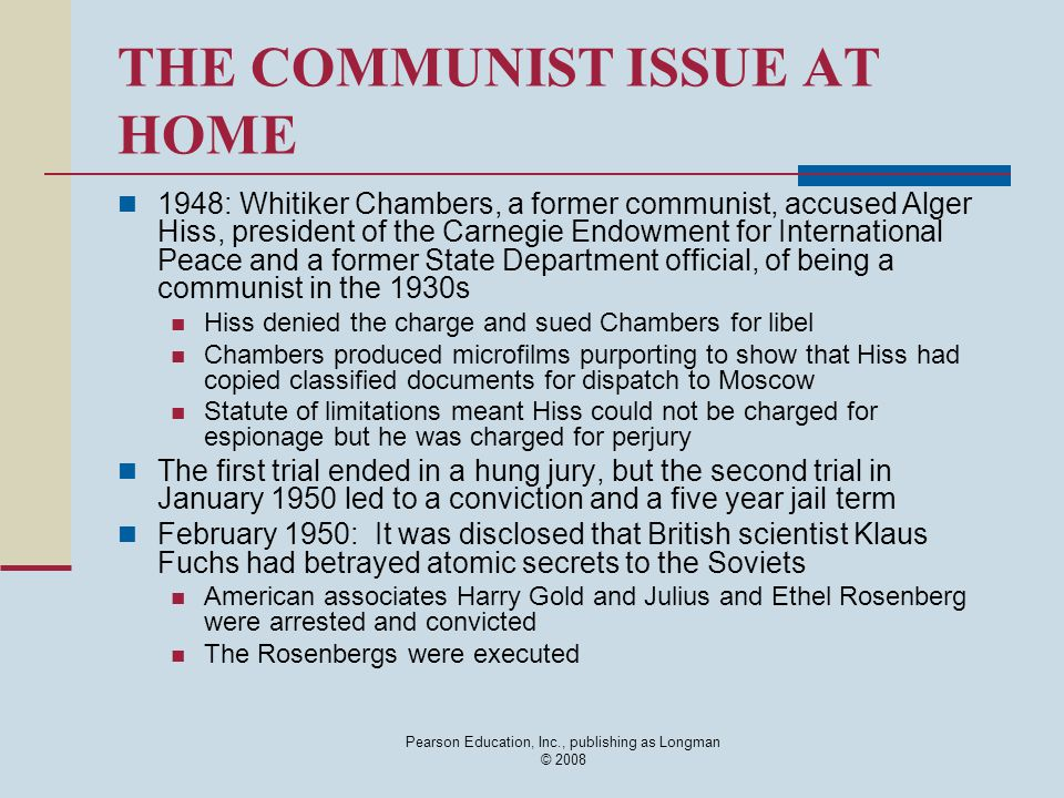 Pearson Education, Inc., publishing as Longman © 2008 THE COMMUNIST ISSUE AT HOME 1948: Whitiker Chambers, a former communist, accused Alger Hiss, pre