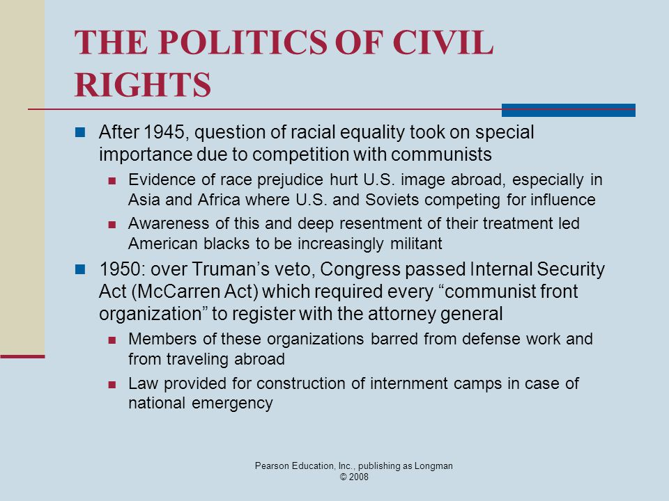 Pearson Education, Inc., publishing as Longman © 2008 THE POLITICS OF CIVIL RIGHTS After 1945, question of racial equality took on special importance