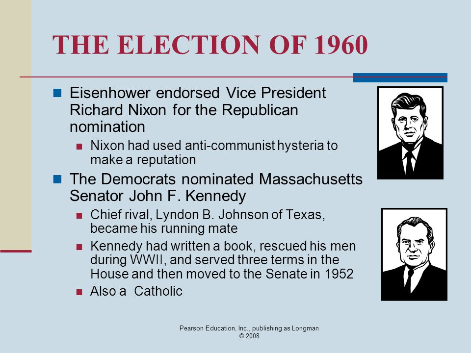 Pearson Education, Inc., publishing as Longman © 2008 THE ELECTION OF 1960 Eisenhower endorsed Vice President Richard Nixon for the Republican nominat