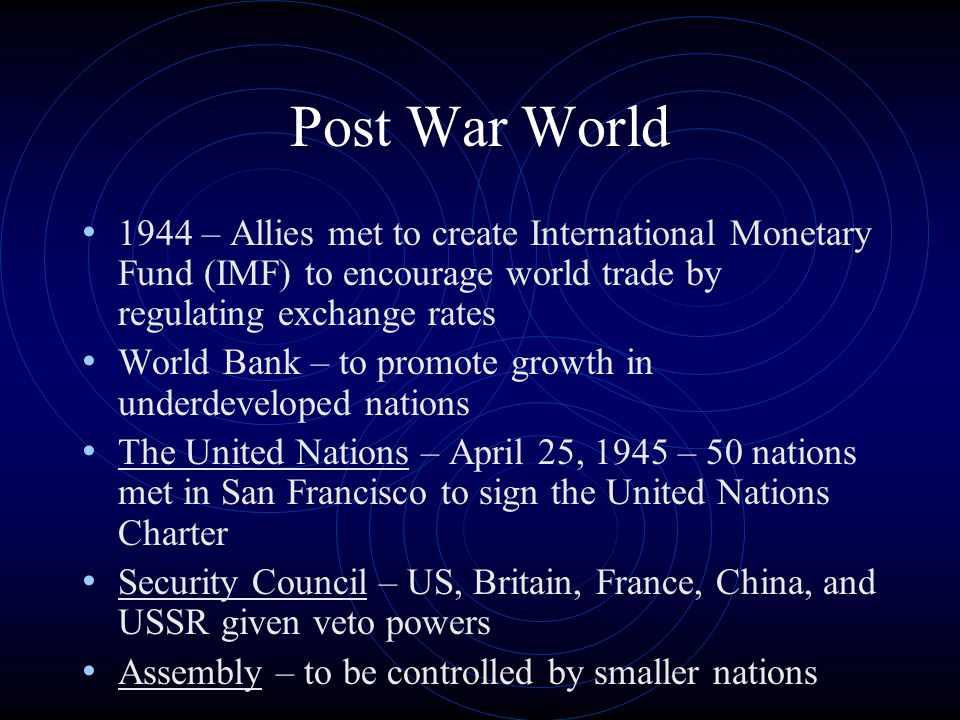 Post War World 1944 – Allies met to create International Monetary Fund (IMF) to encourage world trade by regulating exchange rates World Bank – to pro