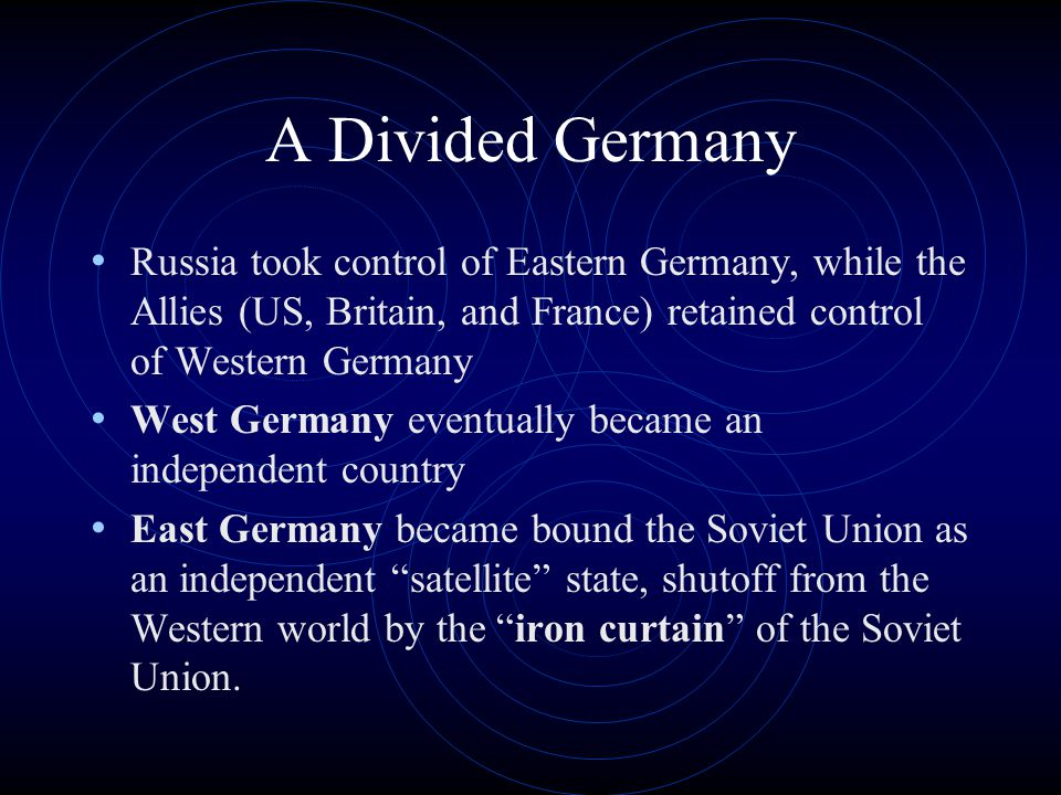 A Divided Germany Russia took control of Eastern Germany, while the Allies (US, Britain, and France) retained control of Western Germany West Germany eventually became an independent country East Germany became bound the Soviet Union as an independent satellite state, shutoff from the Western world by the iron curtain of the Soviet Union.