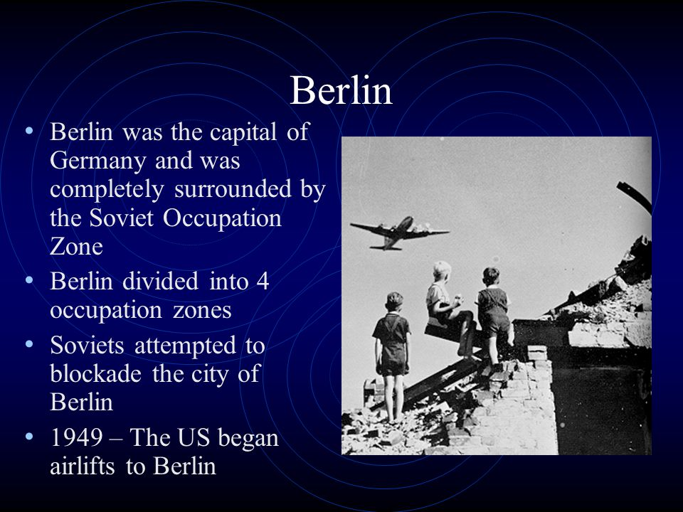 Berlin Berlin was the capital of Germany and was completely surrounded by the Soviet Occupation Zone Berlin divided into 4 occupation zones Soviets attempted to blockade the city of Berlin 1949 – The US began airlifts to Berlin
