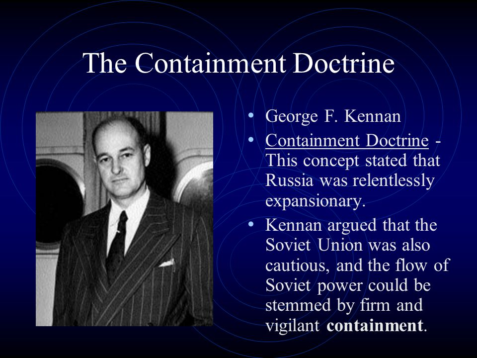 The Containment Doctrine George F. Kennan Containment Doctrine - This concept stated that Russia was relentlessly expansionary. Kennan argued that the