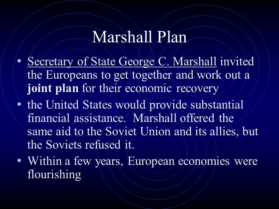 Marshall Plan Secretary of State George C. Marshall invited the Europeans to get together and work out a joint plan for their economic recovery the Un