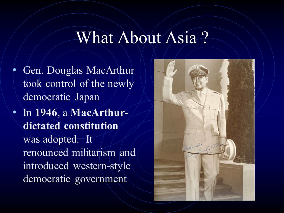 What About Asia ? Gen. Douglas MacArthur took control of the newly democratic Japan In 1946, a MacArthur- dictated constitution was adopted. It renoun