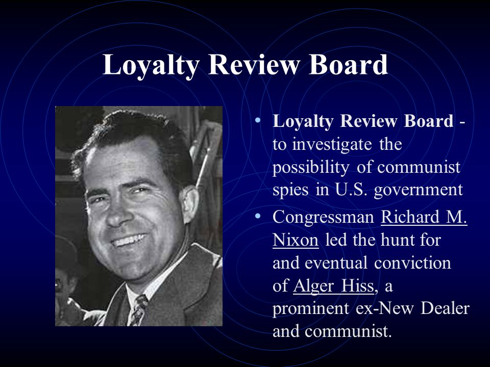 Loyalty Review Board Loyalty Review Board - to investigate the possibility of communist spies in U.S. government Congressman Richard M. Nixon led the