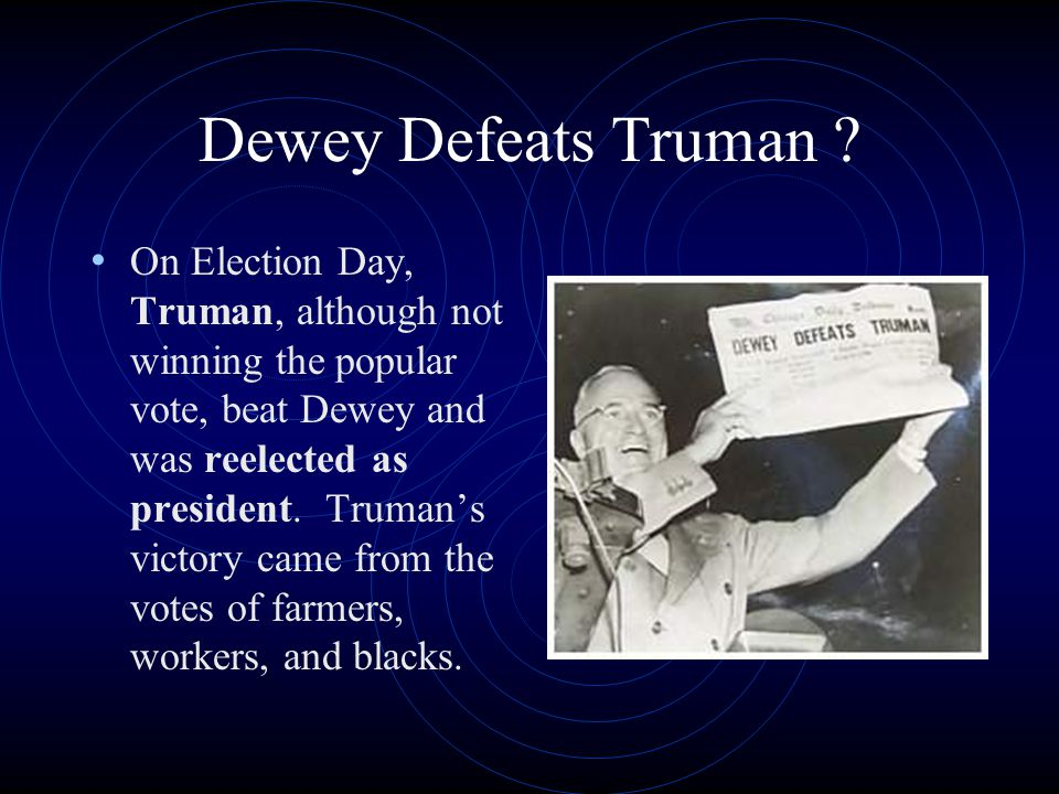 Dewey Defeats Truman ? On Election Day, Truman, although not winning the popular vote, beat Dewey and was reelected as president. Truman's victory cam