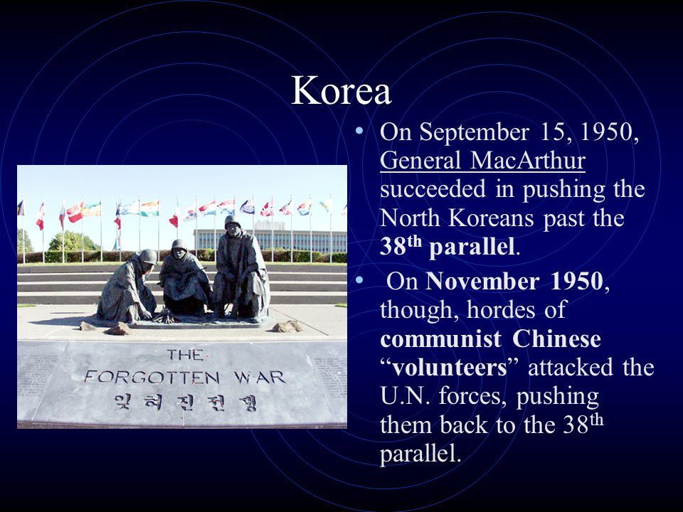Korea On September 15, 1950, General MacArthur succeeded in pushing the North Koreans past the 38 th parallel. On November 1950, though, hordes of com