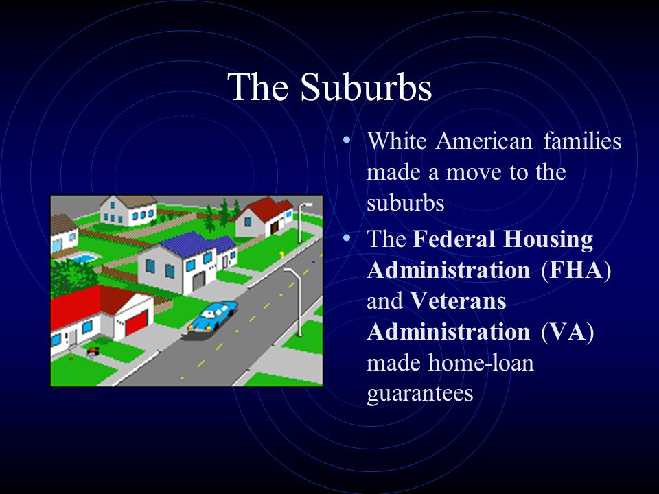 The Suburbs White American families made a move to the suburbs The Federal Housing Administration (FHA) and Veterans Administration (VA) made home-loan guarantees