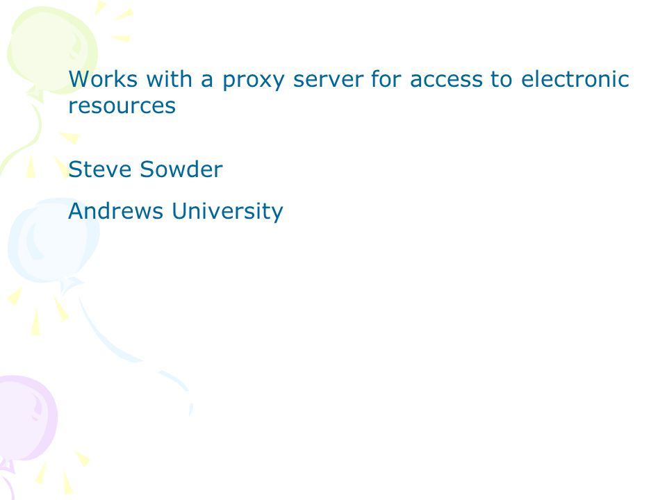 Works with a proxy server for access to electronic resources Steve Sowder Andrews University