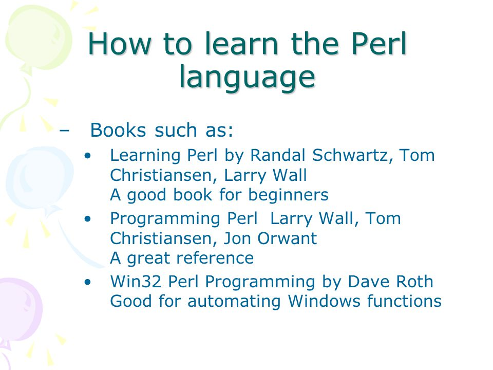 How to learn the Perl language –Books such as: Learning Perl by Randal Schwartz, Tom Christiansen, Larry Wall A good book for beginners Programming Perl Larry Wall, Tom Christiansen, Jon Orwant A great reference Win32 Perl Programming by Dave Roth Good for automating Windows functions