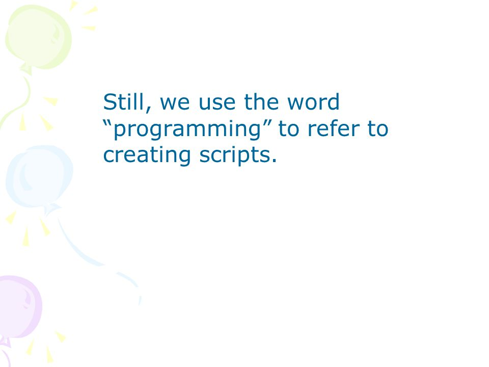 Still, we use the word programming to refer to creating scripts.