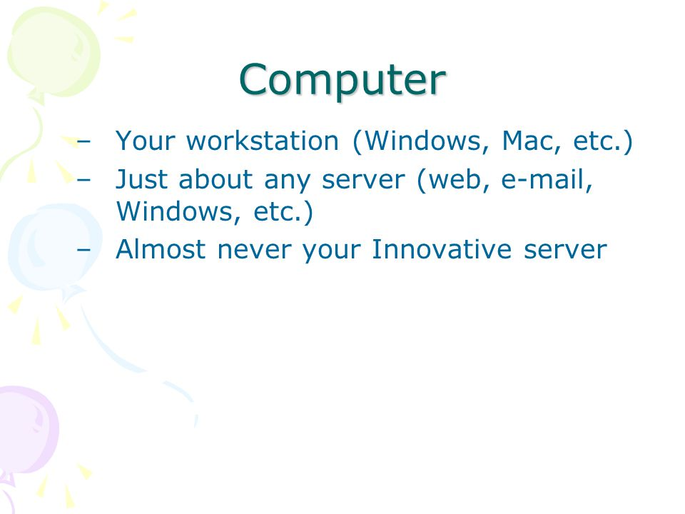Computer –Your workstation (Windows, Mac, etc.) –Just about any server (web, e-mail, Windows, etc.) –Almost never your Innovative server