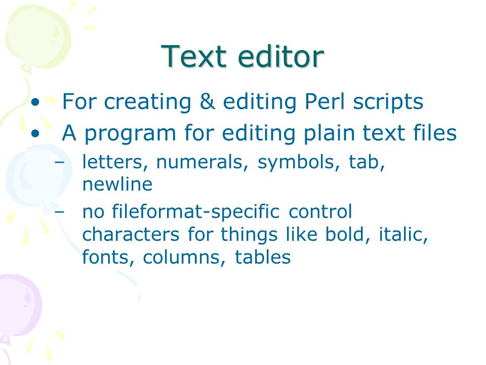 Text editor For creating & editing Perl scripts A program for editing plain text files –letters, numerals, symbols, tab, newline –no fileformat-specific control characters for things like bold, italic, fonts, columns, tables