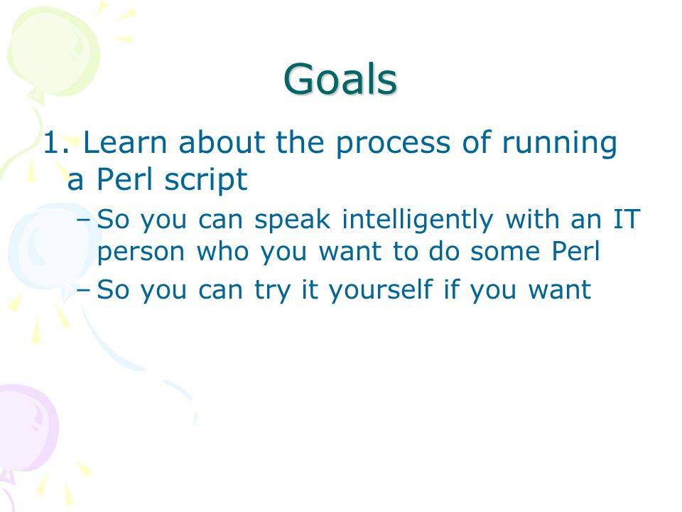 Goals 1. Learn about the process of running a Perl script –So you can speak intelligently with an IT person who you want to do some Perl –So you can t