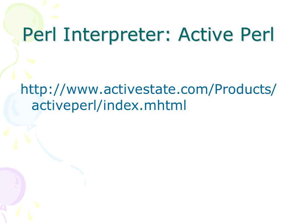 Perl Interpreter: Active Perl http://www.activestate.com/Products/ activeperl/index.mhtml