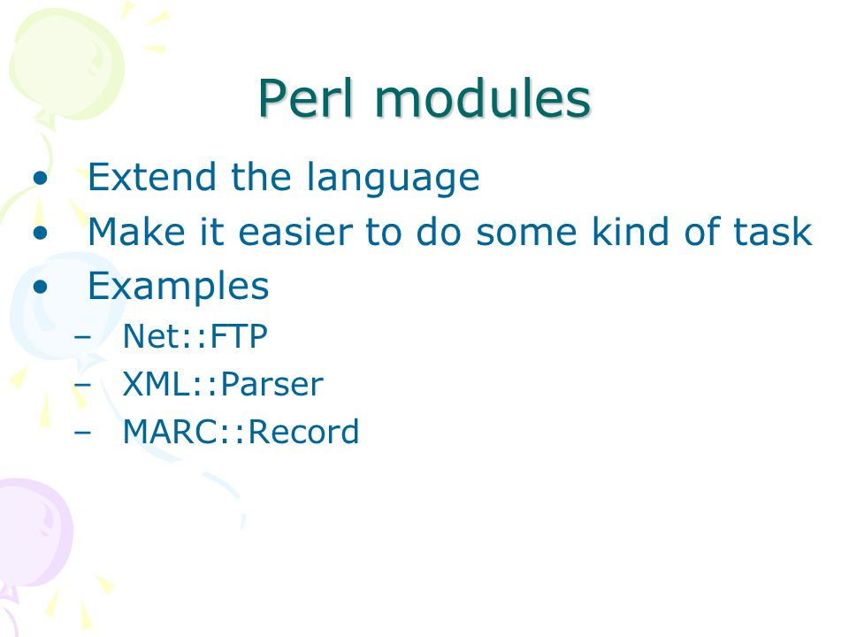 Perl modules Extend the language Make it easier to do some kind of task Examples –Net::FTP –XML::Parser –MARC::Record