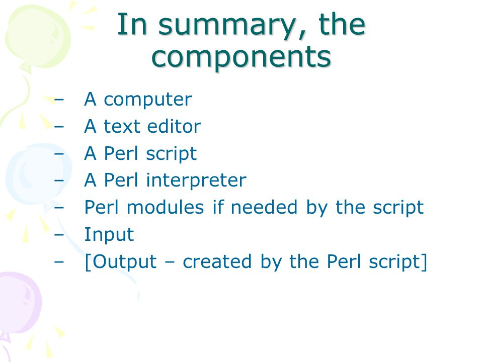 In summary, the components –A computer –A text editor –A Perl script –A Perl interpreter –Perl modules if needed by the script –Input –[Output – created by the Perl script]