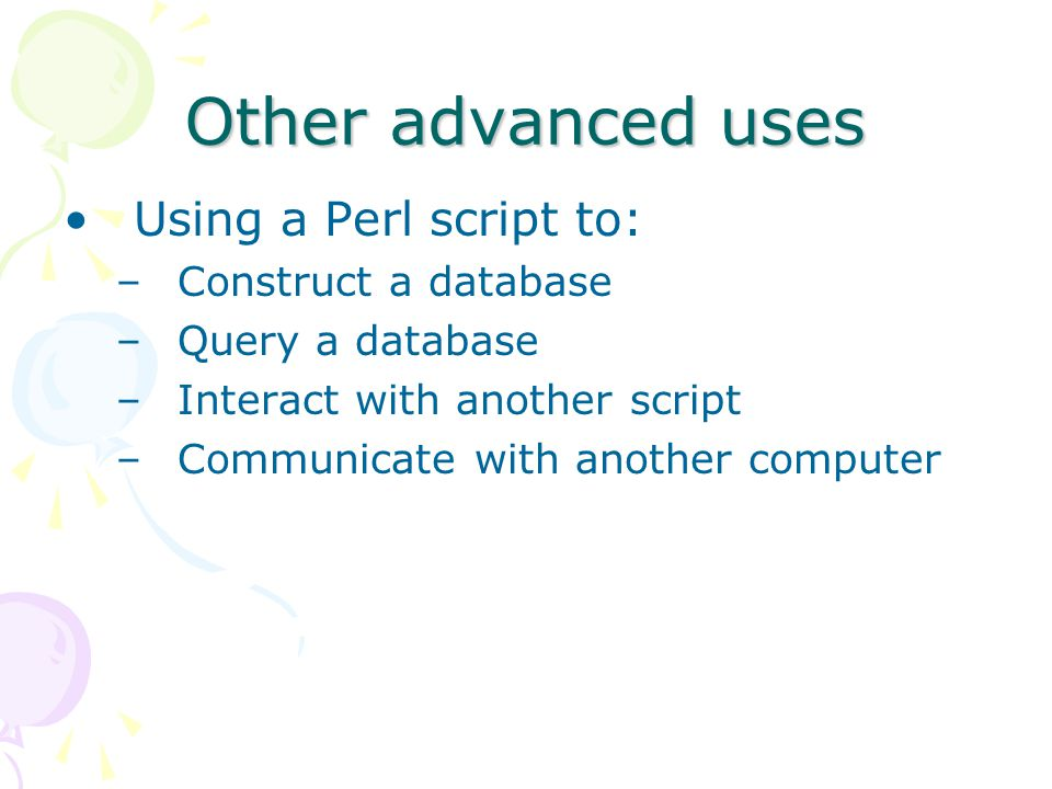 Other advanced uses Using a Perl script to: –Construct a database –Query a database –Interact with another script –Communicate with another computer