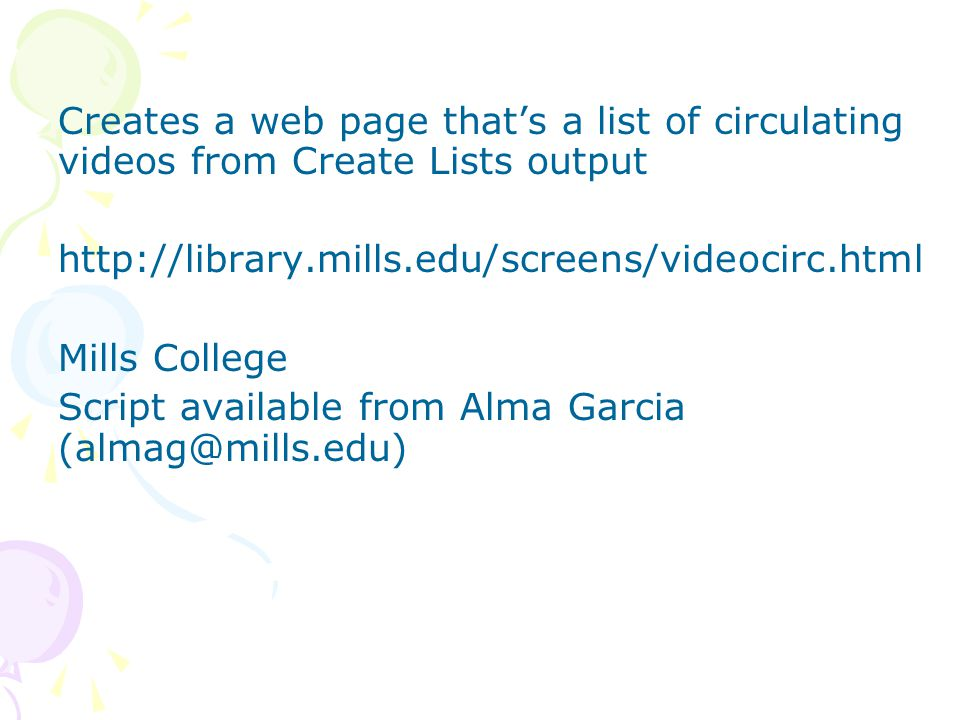 Creates a web page that's a list of circulating videos from Create Lists output http://library.mills.edu/screens/videocirc.html Mills College Script available from Alma Garcia (almag@mills.edu)