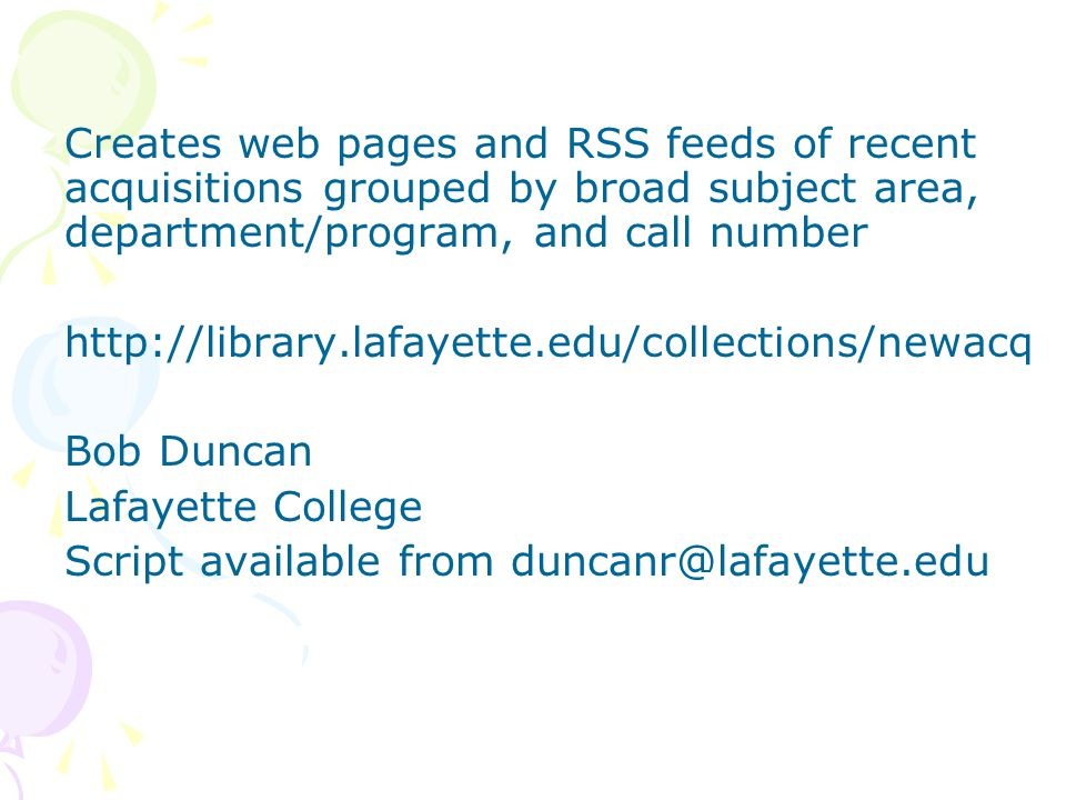 Creates web pages and RSS feeds of recent acquisitions grouped by broad subject area, department/program, and call number http://library.lafayette.edu/collections/newacq Bob Duncan Lafayette College Script available from duncanr@lafayette.edu