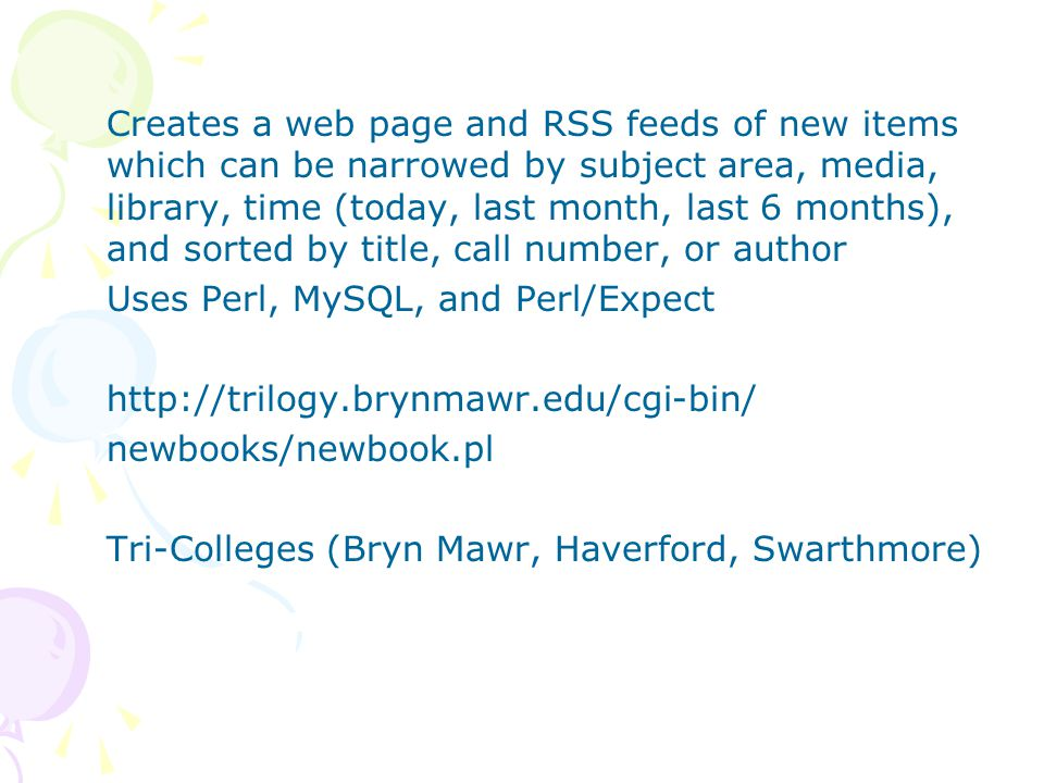 Creates a web page and RSS feeds of new items which can be narrowed by subject area, media, library, time (today, last month, last 6 months), and sorted by title, call number, or author Uses Perl, MySQL, and Perl/Expect http://trilogy.brynmawr.edu/cgi-bin/ newbooks/newbook.pl Tri-Colleges (Bryn Mawr, Haverford, Swarthmore)