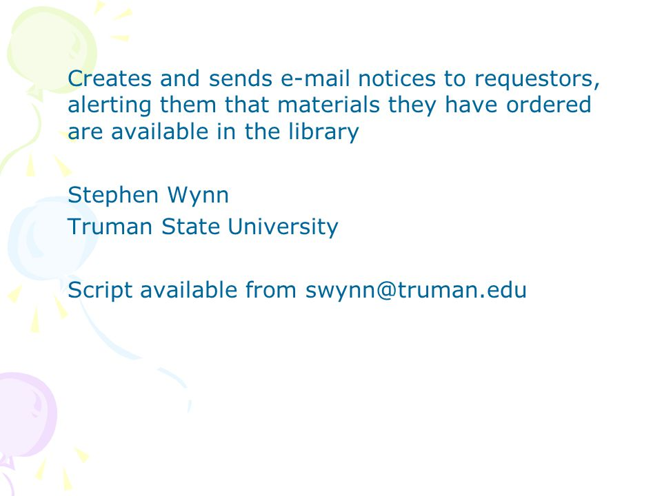 Creates and sends e-mail notices to requestors, alerting them that materials they have ordered are available in the library Stephen Wynn Truman State University Script available from swynn@truman.edu