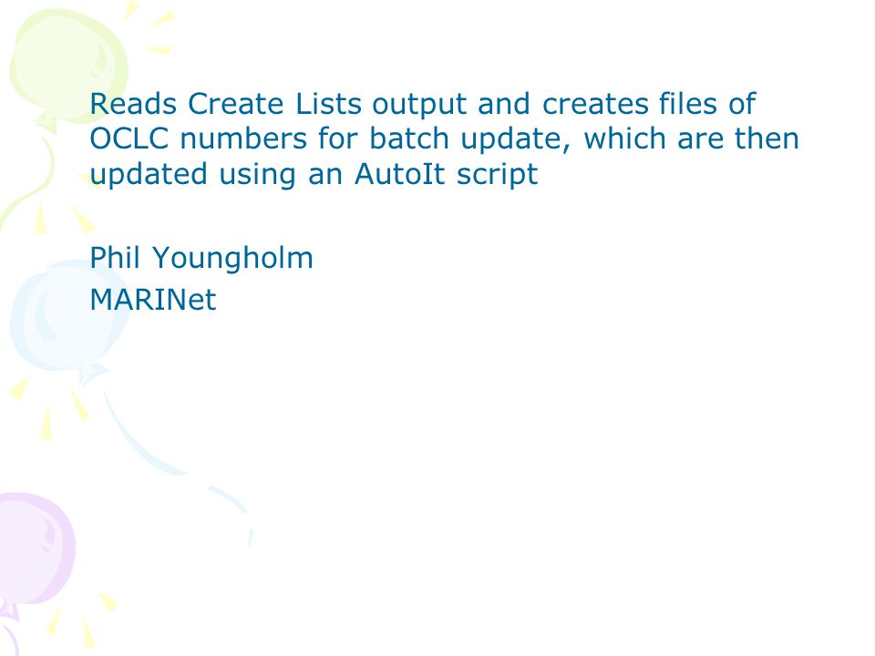 Reads Create Lists output and creates files of OCLC numbers for batch update, which are then updated using an AutoIt script Phil Youngholm MARINet