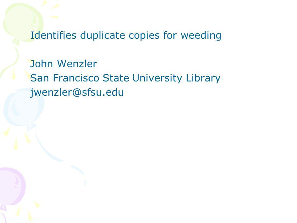 Identifies duplicate copies for weeding John Wenzler San Francisco State University Library jwenzler@sfsu.edu