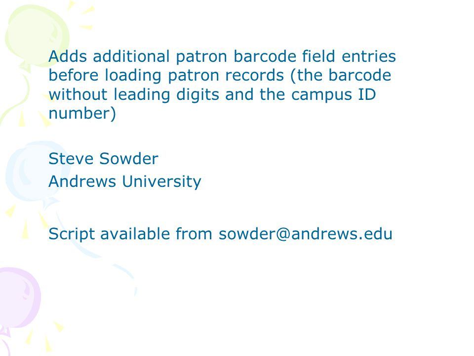Adds additional patron barcode field entries before loading patron records (the barcode without leading digits and the campus ID number) Steve Sowder Andrews University Script available from sowder@andrews.edu