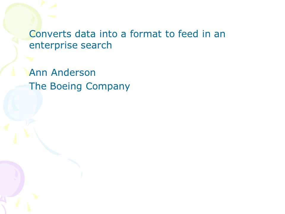 Converts data into a format to feed in an enterprise search Ann Anderson The Boeing Company
