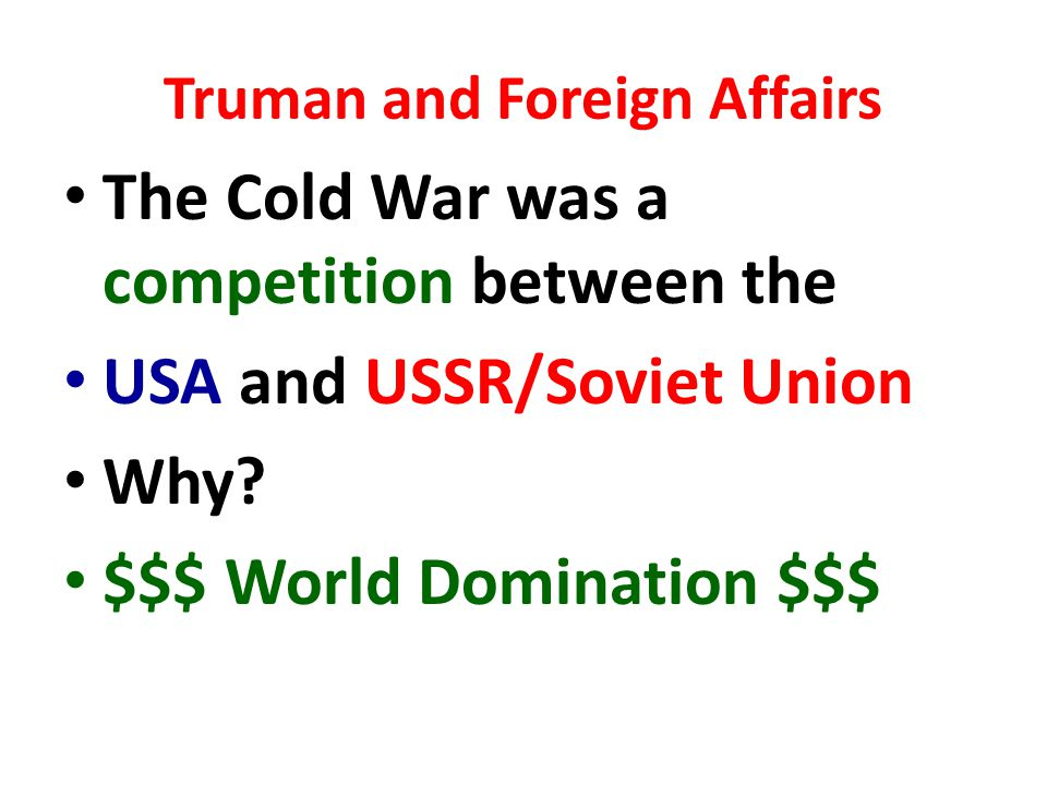 Truman and Foreign Affairs The Cold War was a competition between the USA and USSR/Soviet Union Why.