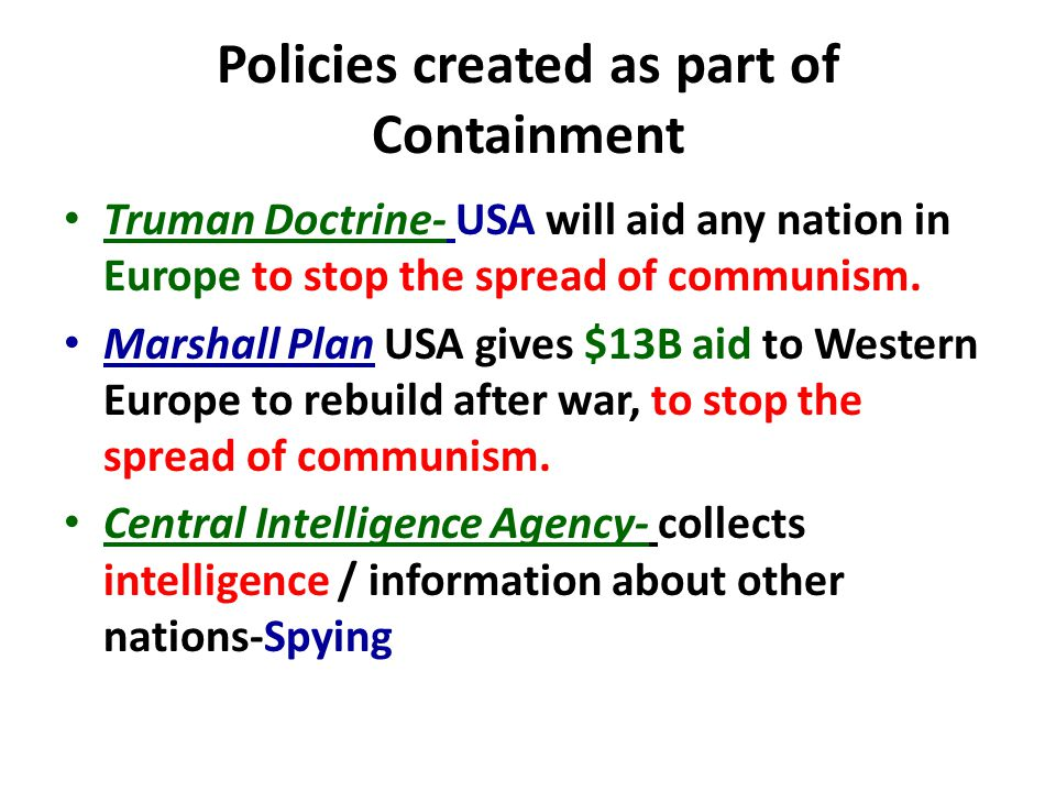Policies created as part of Containment Truman Doctrine- USA will aid any nation in Europe to stop the spread of communism.
