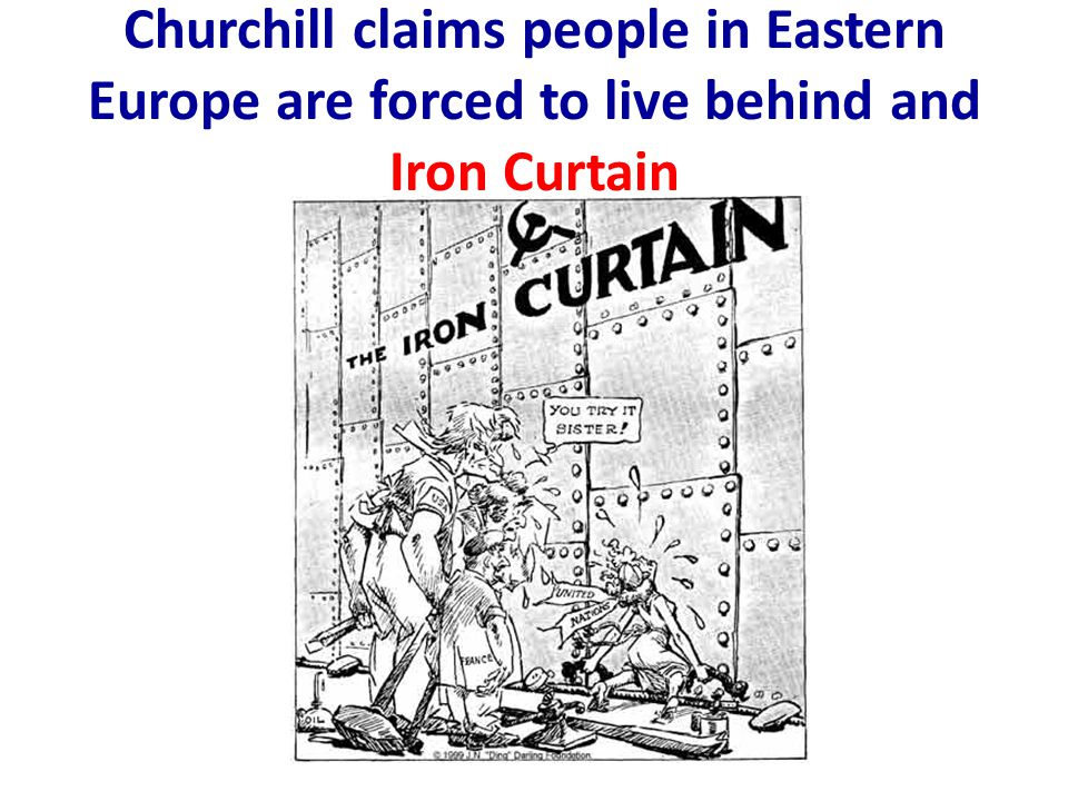 Churchill claims people in Eastern Europe are forced to live behind and Iron Curtain