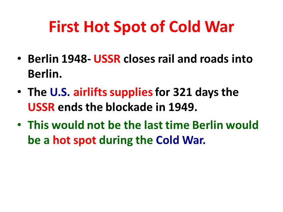 First Hot Spot of Cold War Berlin 1948- USSR closes rail and roads into Berlin.