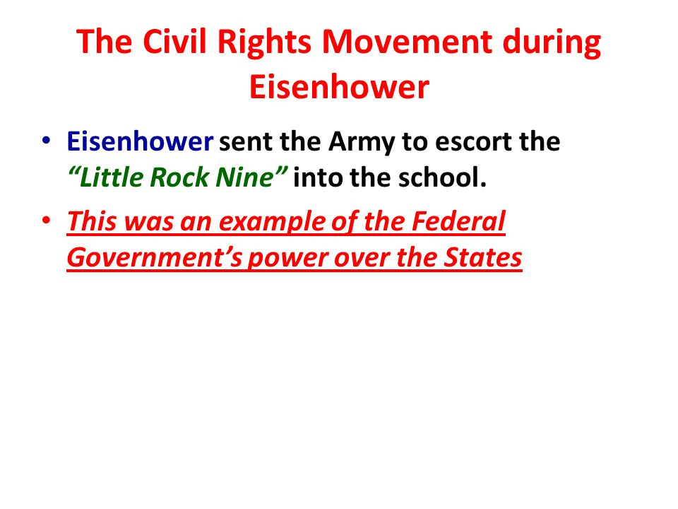 The Civil Rights Movement during Eisenhower Eisenhower sent the Army to escort the Little Rock Nine into the school.