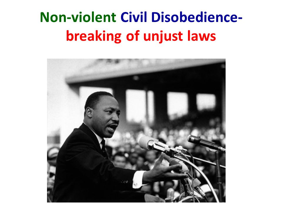 Non-violent Civil Disobedience- breaking of unjust laws
