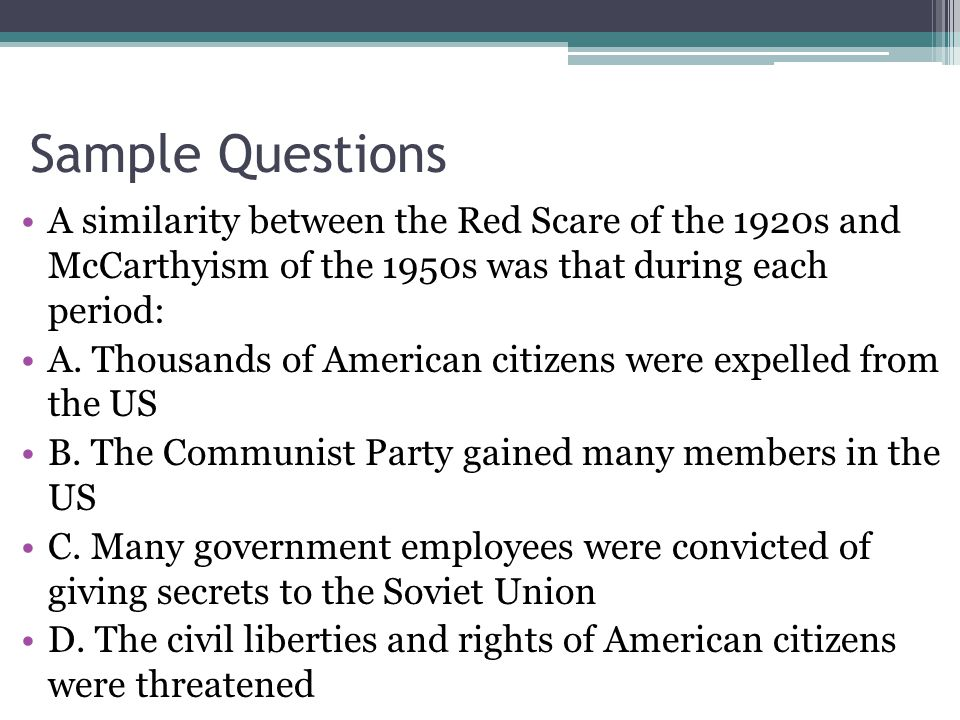Sample Questions A similarity between the Red Scare of the 1920s and McCarthyism of the 1950s was that during each period: A.