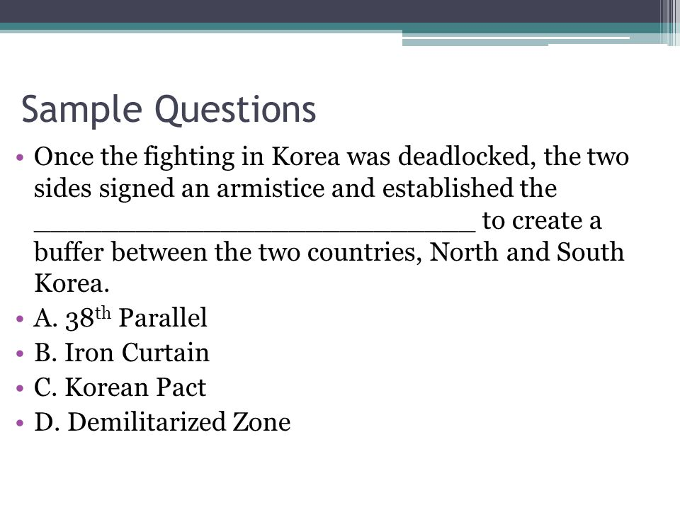 Sample Questions Once the fighting in Korea was deadlocked, the two sides signed an armistice and established the __________________________ to create a buffer between the two countries, North and South Korea.