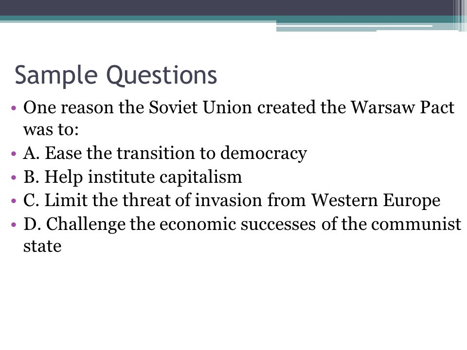 Sample Questions One reason the Soviet Union created the Warsaw Pact was to: A.