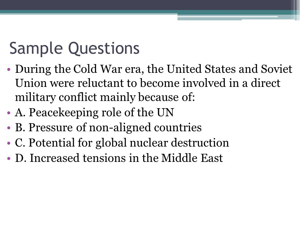 Sample Questions During the Cold War era, the United States and Soviet Union were reluctant to become involved in a direct military conflict mainly because of: A.