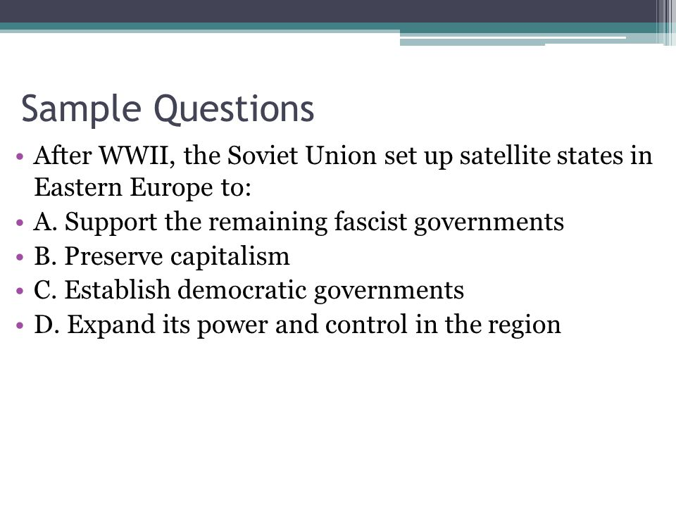 Sample Questions After WWII, the Soviet Union set up satellite states in Eastern Europe to: A.
