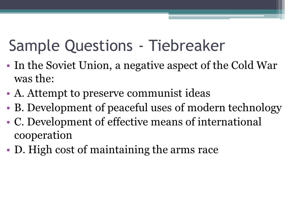 Sample Questions - Tiebreaker In the Soviet Union, a negative aspect of the Cold War was the: A.