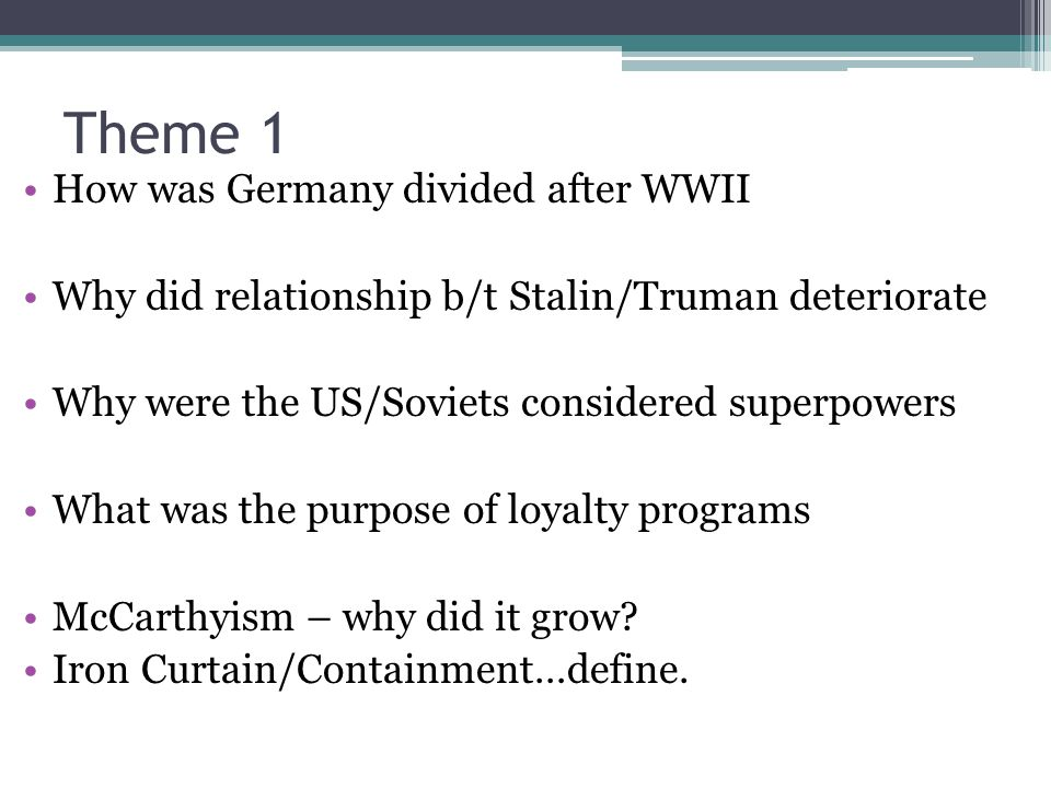 Theme 1 How was Germany divided after WWII Why did relationship b/t Stalin/Truman deteriorate Why were the US/Soviets considered superpowers What was the purpose of loyalty programs McCarthyism – why did it grow.