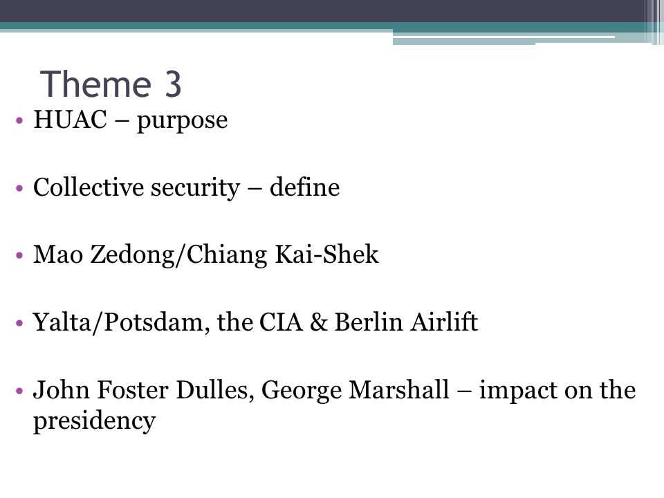 Theme 3 HUAC – purpose Collective security – define Mao Zedong/Chiang Kai-Shek Yalta/Potsdam, the CIA & Berlin Airlift John Foster Dulles, George Marshall – impact on the presidency