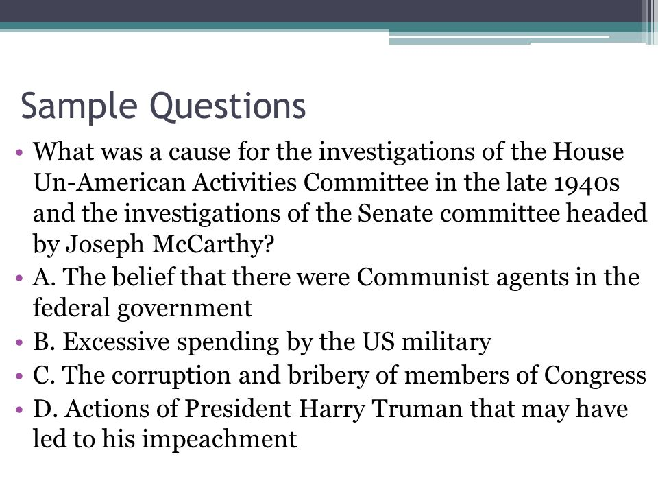 Sample Questions What was a cause for the investigations of the House Un-American Activities Committee in the late 1940s and the investigations of the Senate committee headed by Joseph McCarthy.