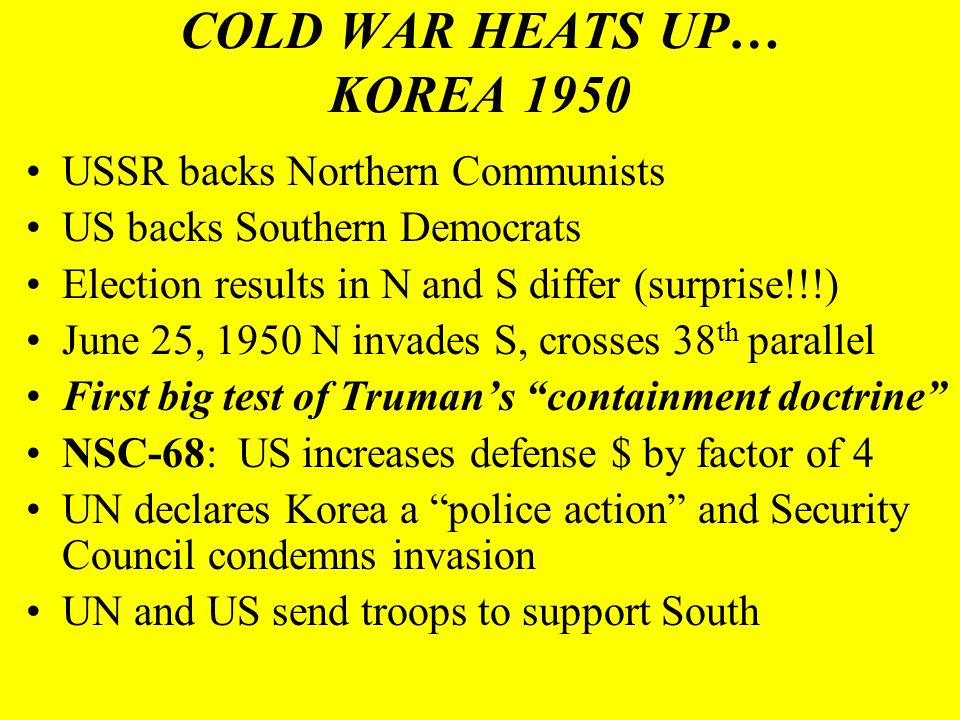 COLD WAR HEATS UP… KOREA 1950 USSR backs Northern Communists US backs Southern Democrats Election results in N and S differ (surprise!!!) June 25, 195
