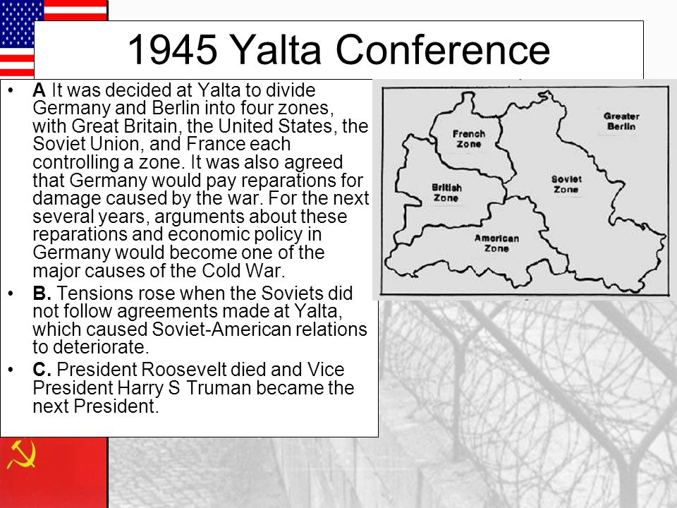 1945 Yalta Conference A It was decided at Yalta to divide Germany and Berlin into four zones, with Great Britain, the United States, the Soviet Union, and France each controlling a zone.
